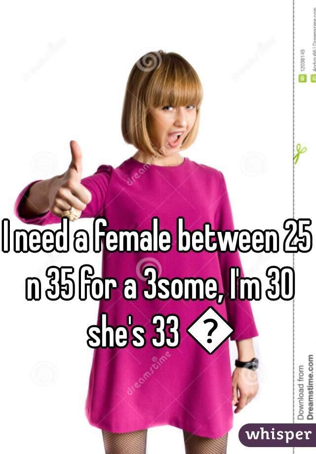 I need a female between 25 n 35 for a 3some, I'm 30 she's 33 😉
