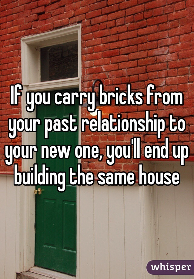 If you carry bricks from your past relationship to your new one, you'll end up building the same house