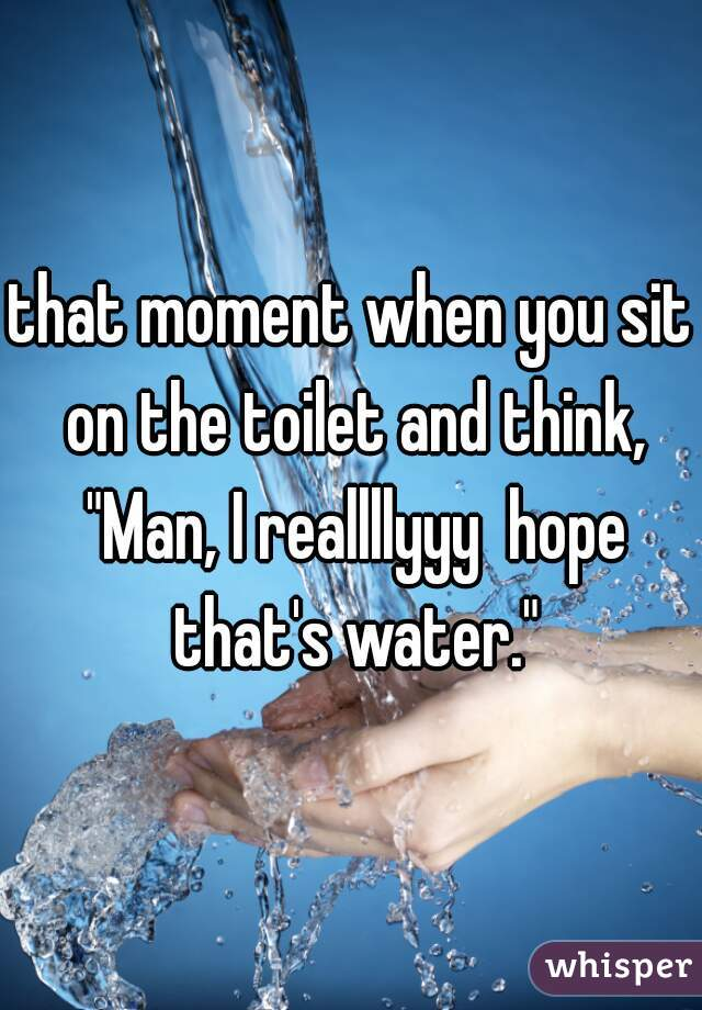 """that moment when you sit on the toilet and think, """"Man, I reallllyyy  hope that's water."""""""