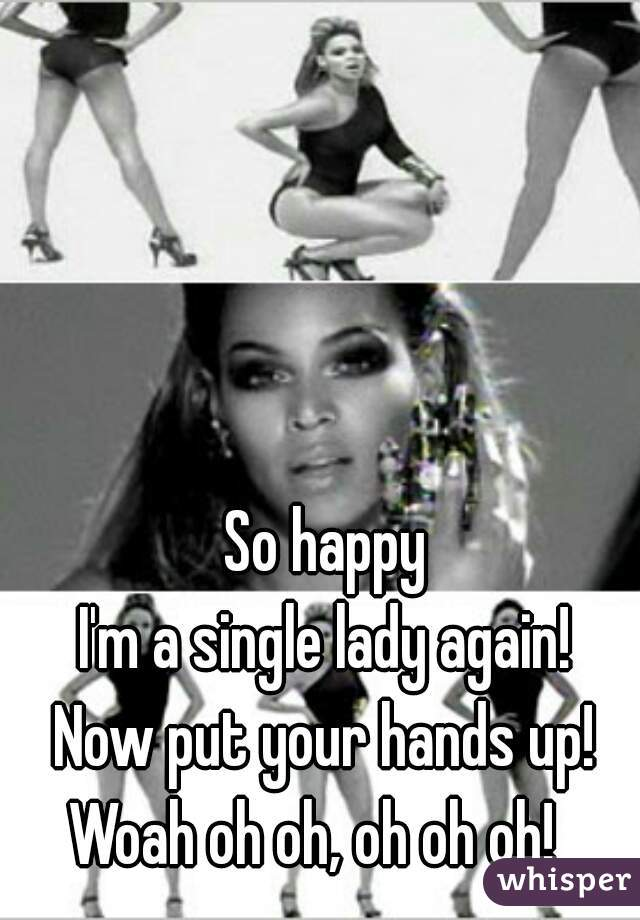 So happy I'm a single lady again! Now put your hands up! Woah oh oh, oh oh oh!