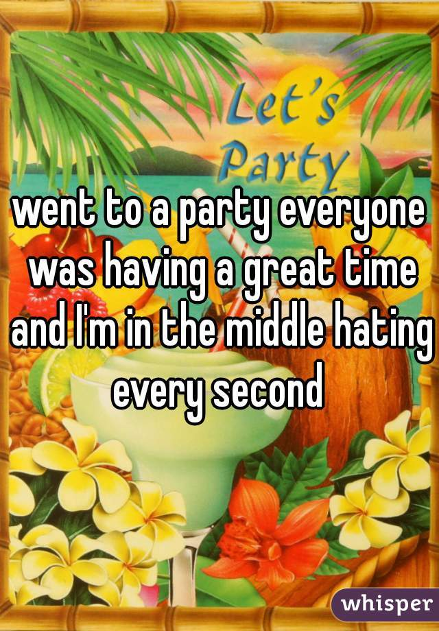 went to a party everyone was having a great time and I'm in the middle hating every second