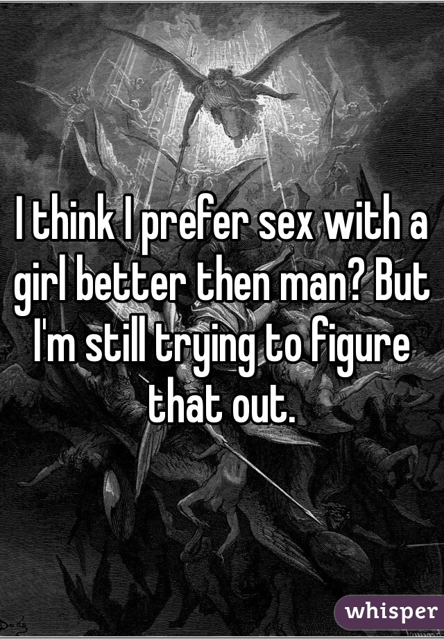 I think I prefer sex with a girl better then man? But I'm still trying to figure that out.
