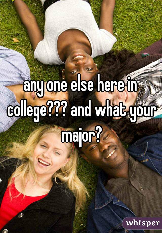 any one else here in college??? and what your major?