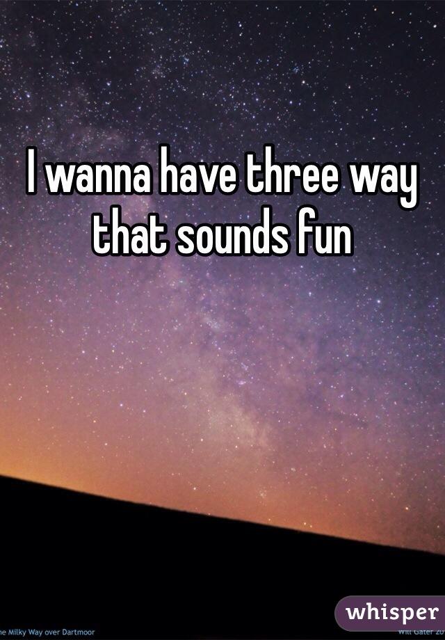 I wanna have three way that sounds fun