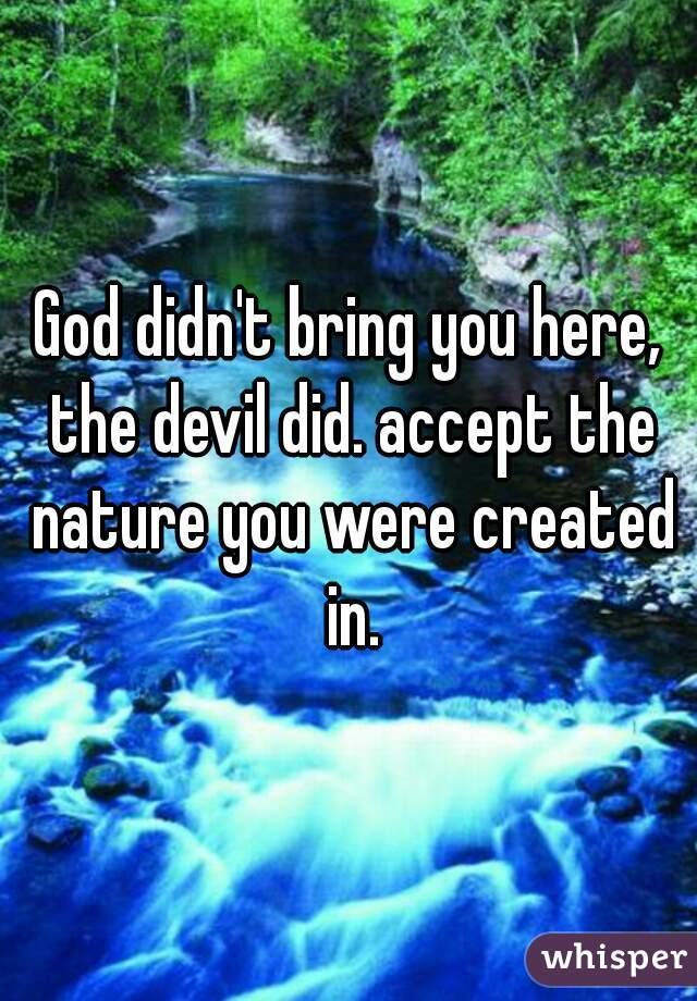 God didn't bring you here, the devil did. accept the nature you were created in.