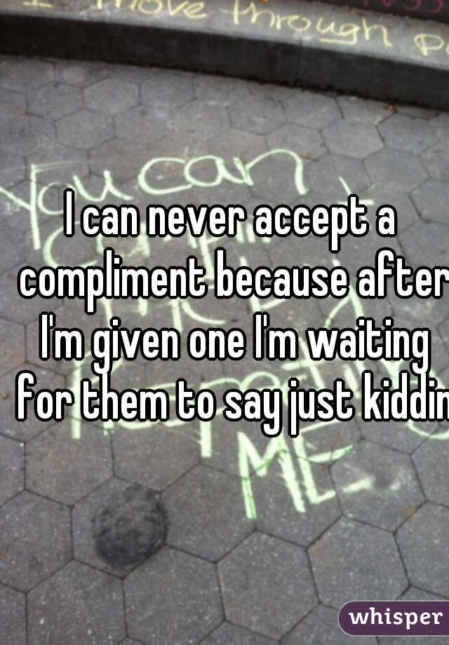 I can never accept a compliment because after I'm given one I'm waiting for them to say just kidding