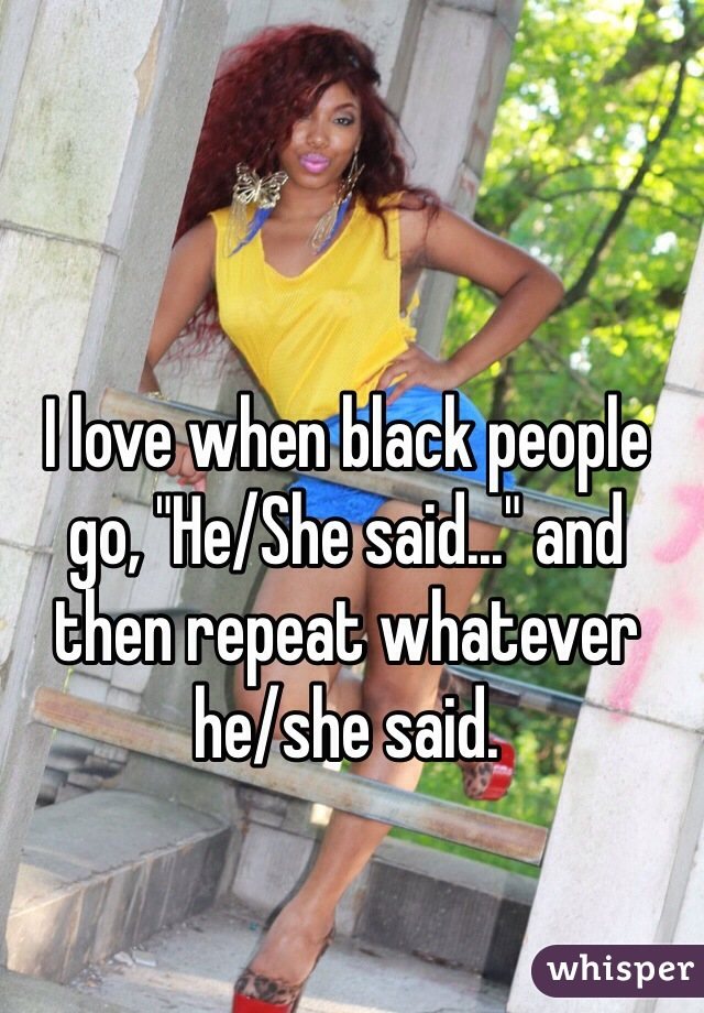 """I love when black people go, """"He/She said..."""" and then repeat whatever he/she said."""