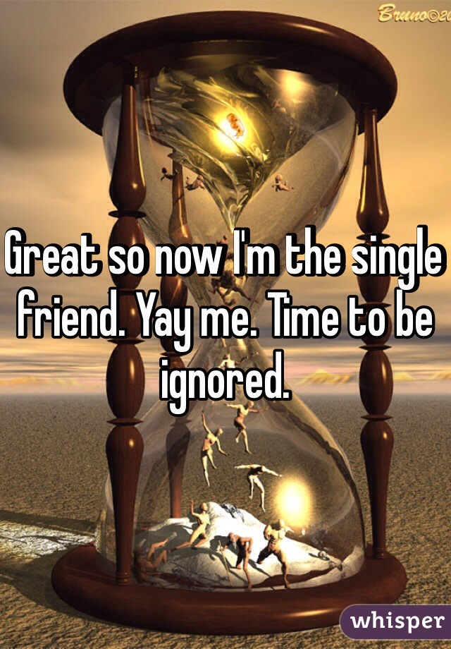 Great so now I'm the single friend. Yay me. Time to be ignored.