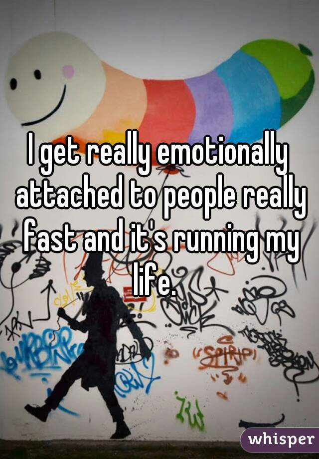 I get really emotionally attached to people really fast and it's running my life.