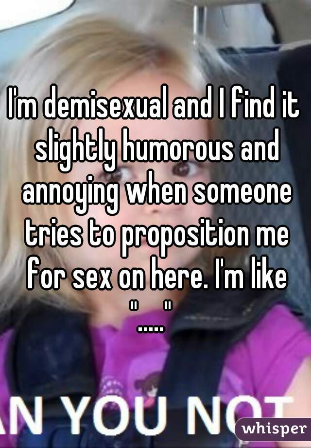 """I'm demisexual and I find it slightly humorous and annoying when someone tries to proposition me for sex on here. I'm like """"....."""""""