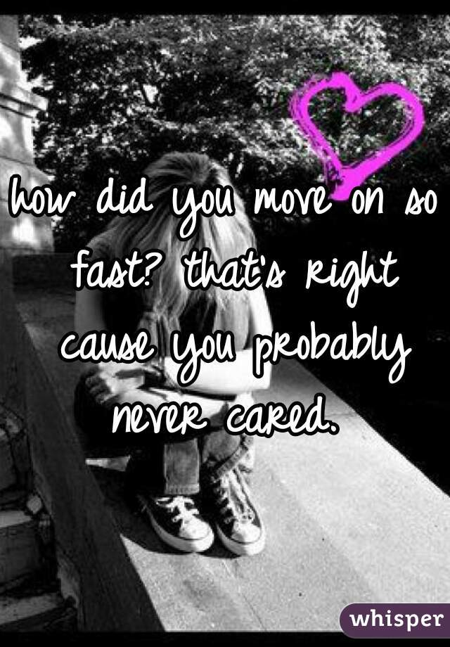 how did you move on so fast? that's right cause you probably never cared.