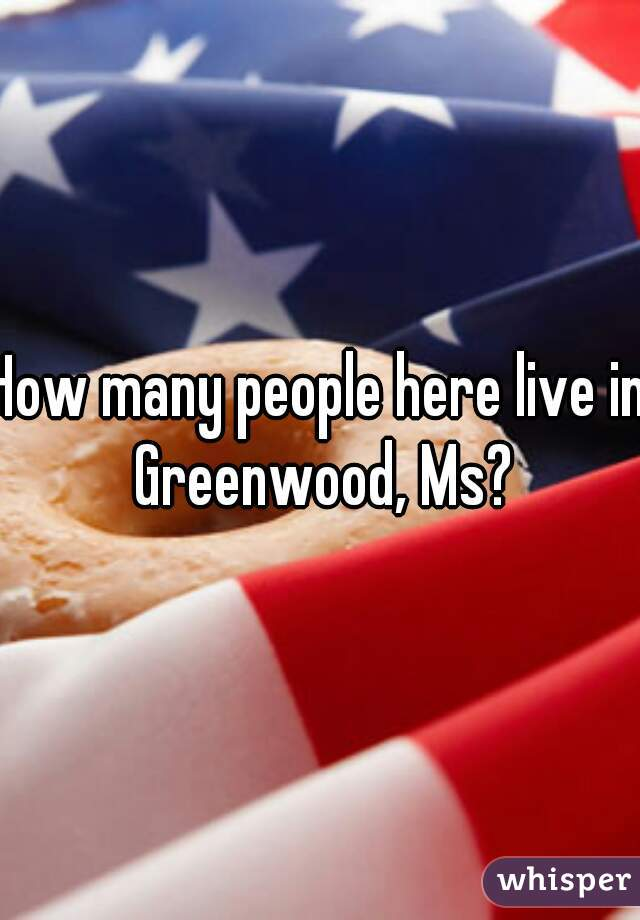 How many people here live in Greenwood, Ms?