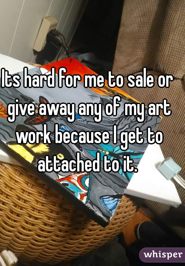 Its hard for me to sale or give away any of my art work because I get to attached to it.