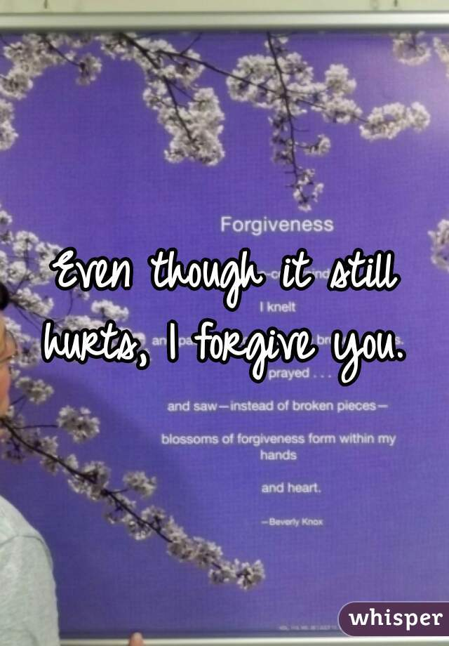 Even though it still hurts, I forgive you.