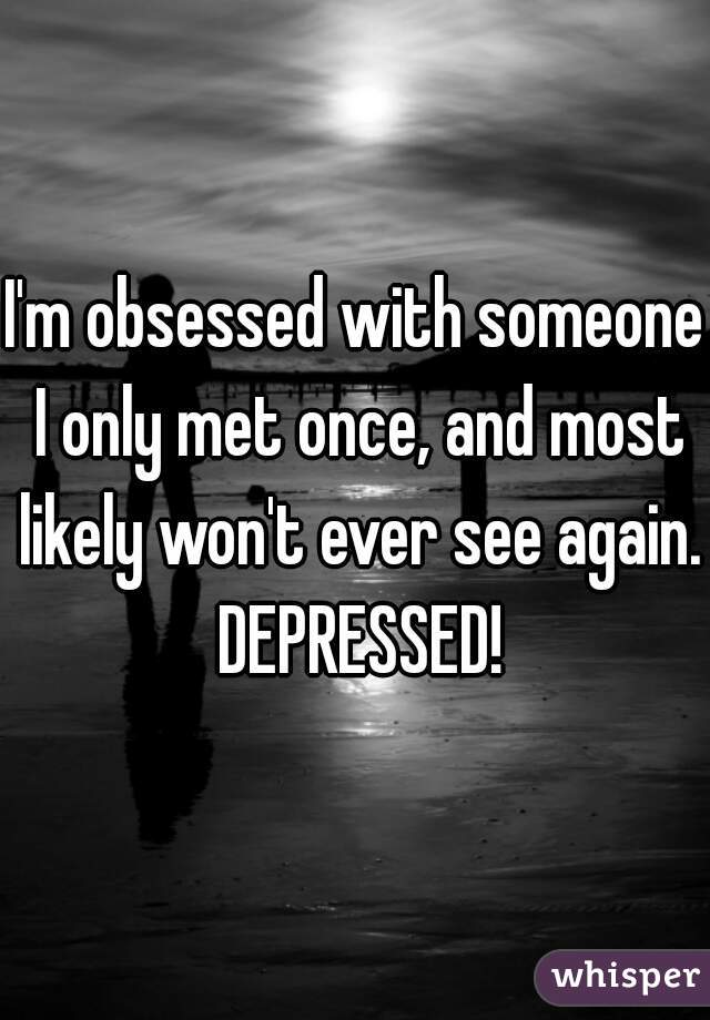 I'm obsessed with someone I only met once, and most likely won't ever see again. DEPRESSED!