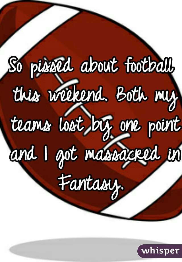 So pissed about football this weekend. Both my teams lost by one point and I got massacred in Fantasy.
