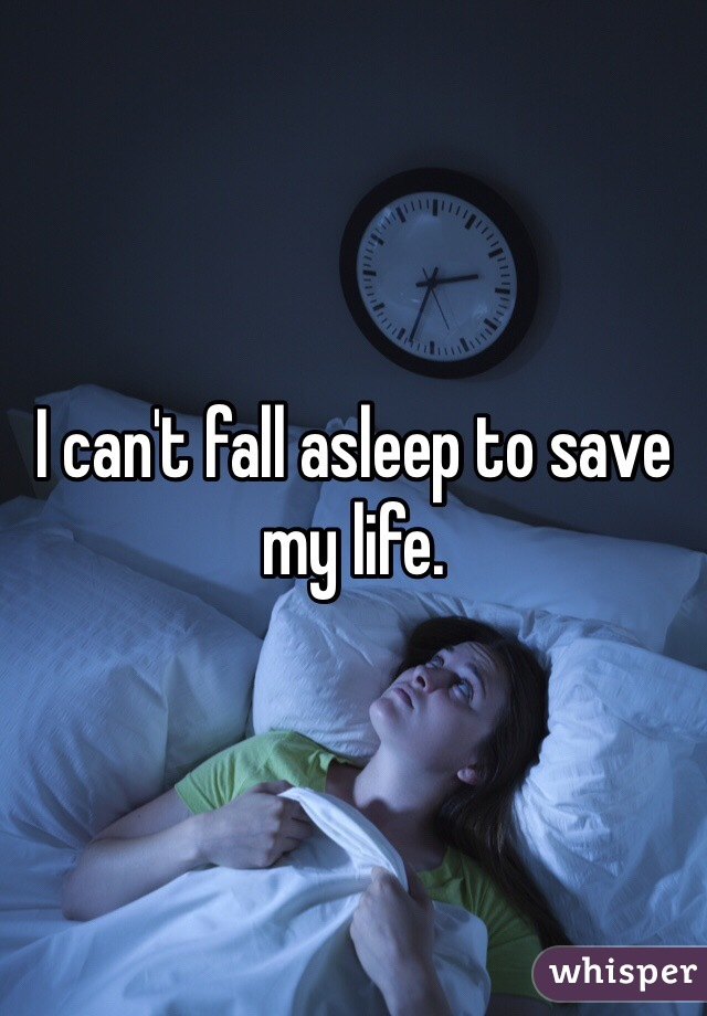 I can't fall asleep to save my life.