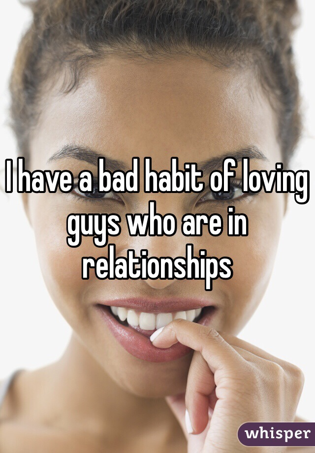 I have a bad habit of loving guys who are in relationships
