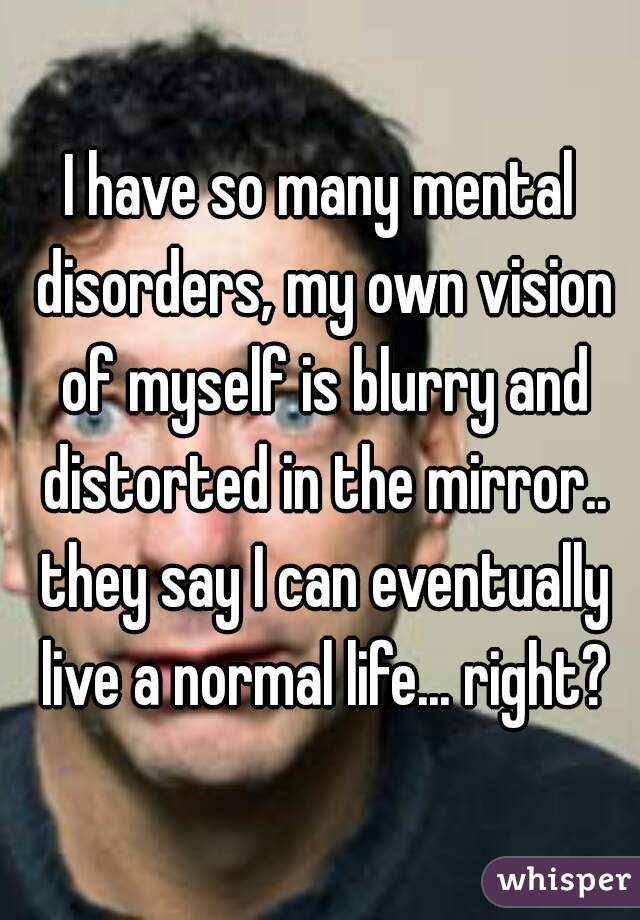 I have so many mental disorders, my own vision of myself is blurry and distorted in the mirror.. they say I can eventually live a normal life... right?