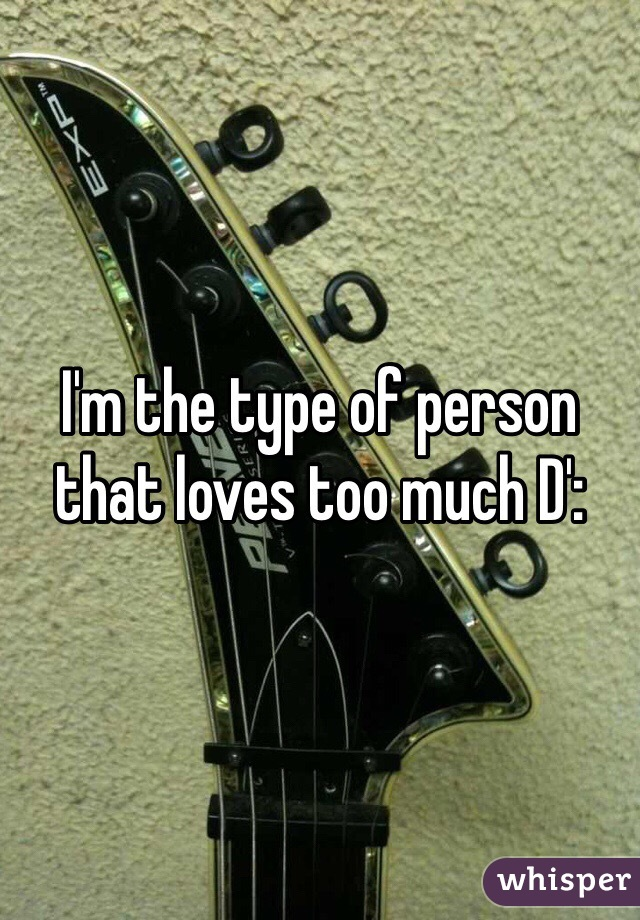 I'm the type of person that loves too much D':