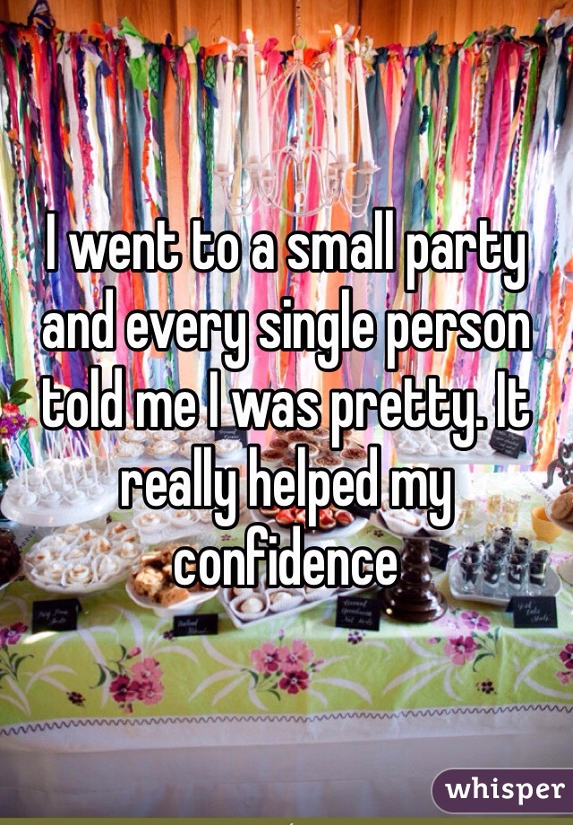 I went to a small party and every single person told me I was pretty. It really helped my confidence
