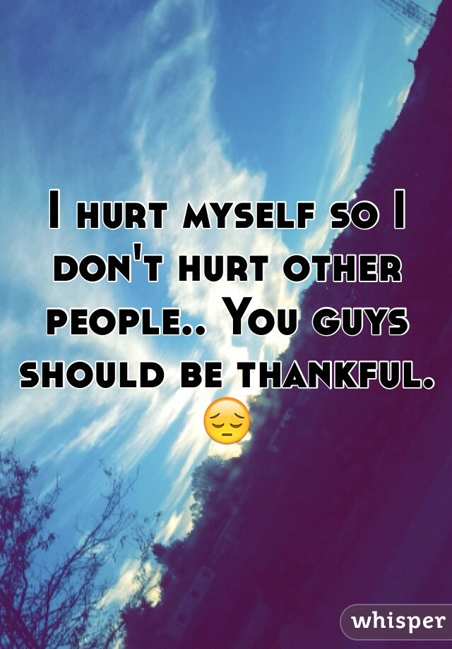 I hurt myself so I don't hurt other people.. You guys should be thankful. 😔