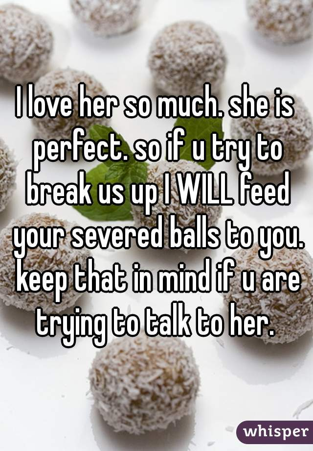 I love her so much. she is perfect. so if u try to break us up I WILL feed your severed balls to you. keep that in mind if u are trying to talk to her.