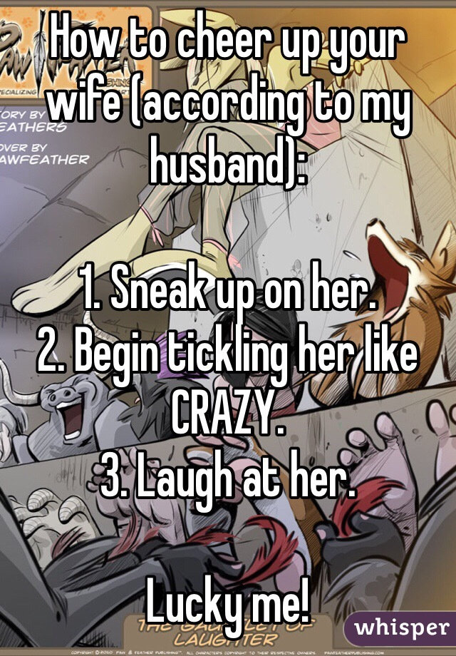How to cheer up your wife (according to my husband):  1. Sneak up on her. 2. Begin tickling her like CRAZY. 3. Laugh at her.   Lucky me!