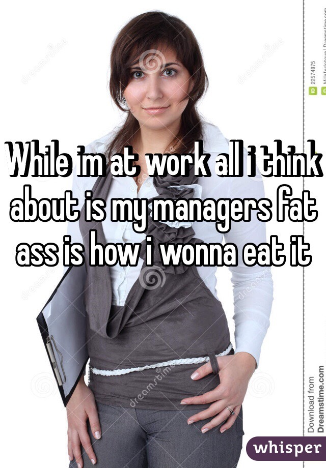 While im at work all i think about is my managers fat ass is how i wonna eat it