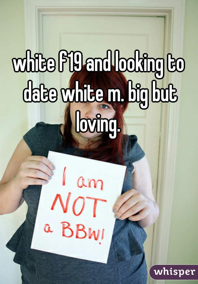white f19 and looking to date white m. big but loving.