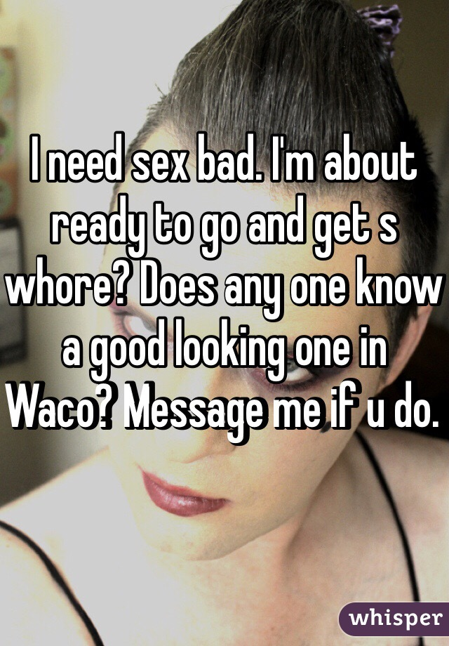 I need sex bad. I'm about ready to go and get s whore? Does any one know a good looking one in Waco? Message me if u do.