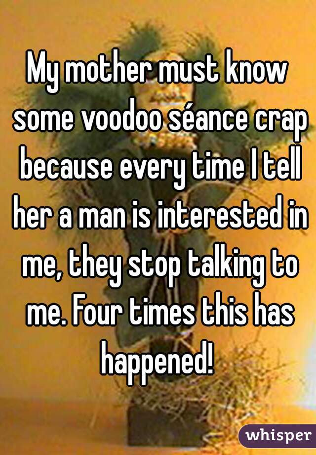 My mother must know some voodoo séance crap because every time I tell her a man is interested in me, they stop talking to me. Four times this has happened!