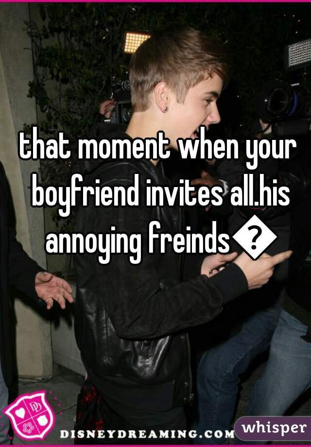 that moment when your boyfriend invites all.his annoying freinds😣