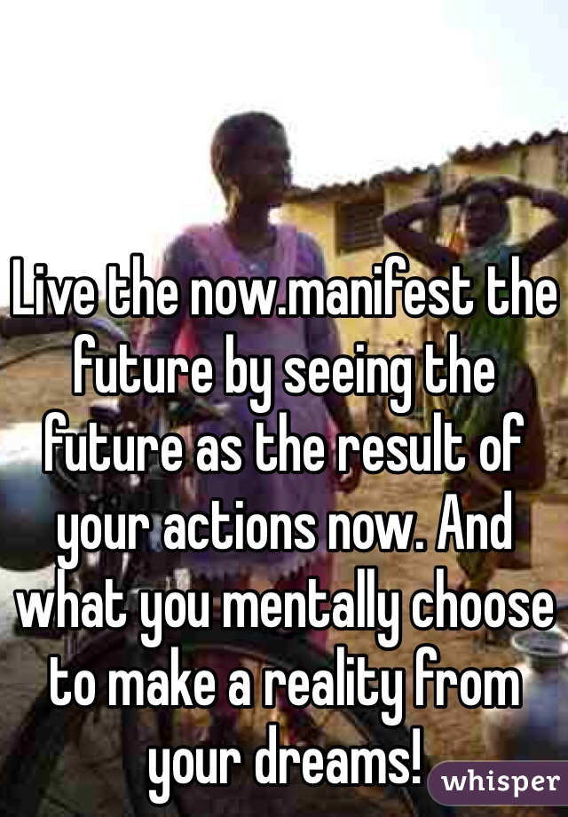 Live the now.manifest the future by seeing the future as the result of your actions now. And what you mentally choose to make a reality from your dreams!