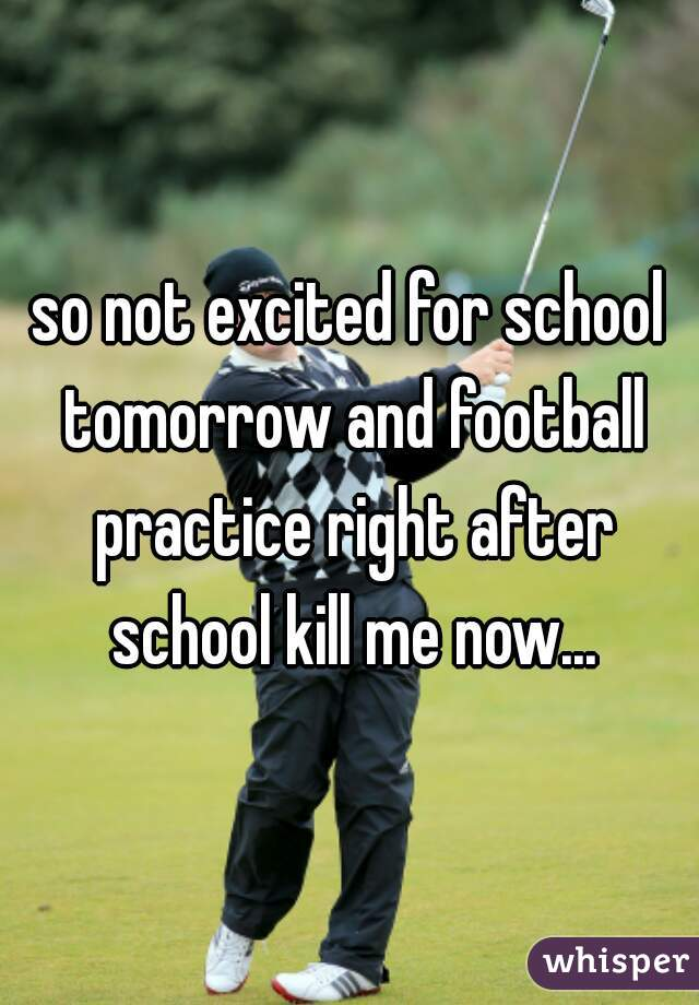 so not excited for school tomorrow and football practice right after school kill me now...