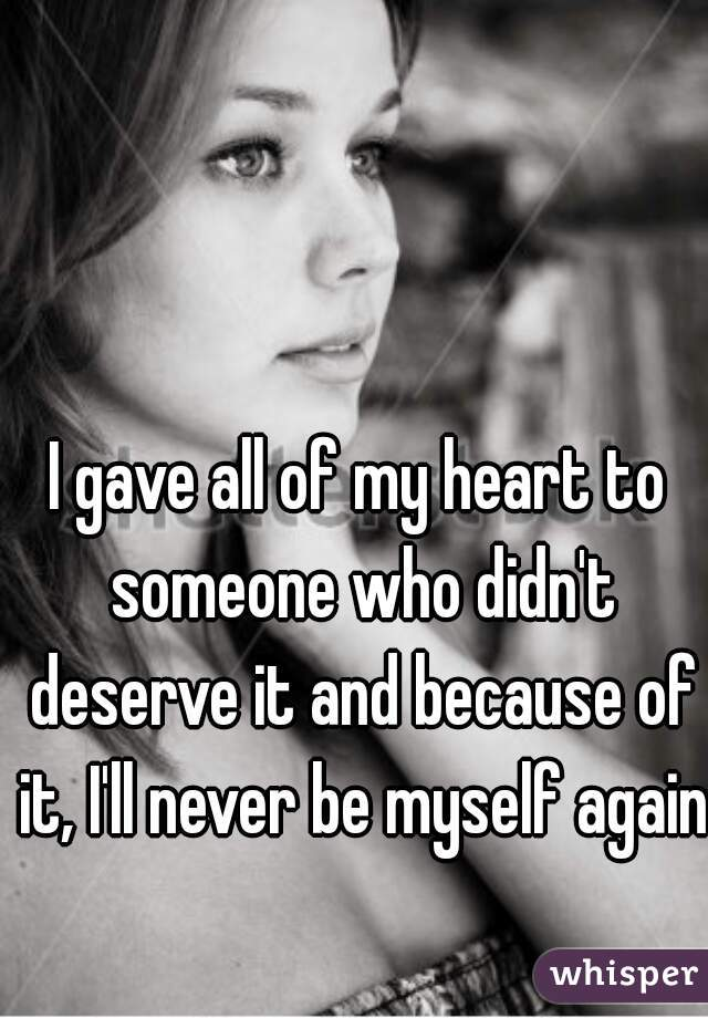 I gave all of my heart to someone who didn't deserve it and because of it, I'll never be myself again