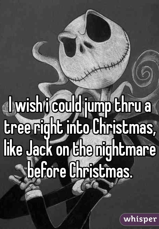 I wish i could jump thru a tree right into Christmas, like Jack on the nightmare before Christmas.