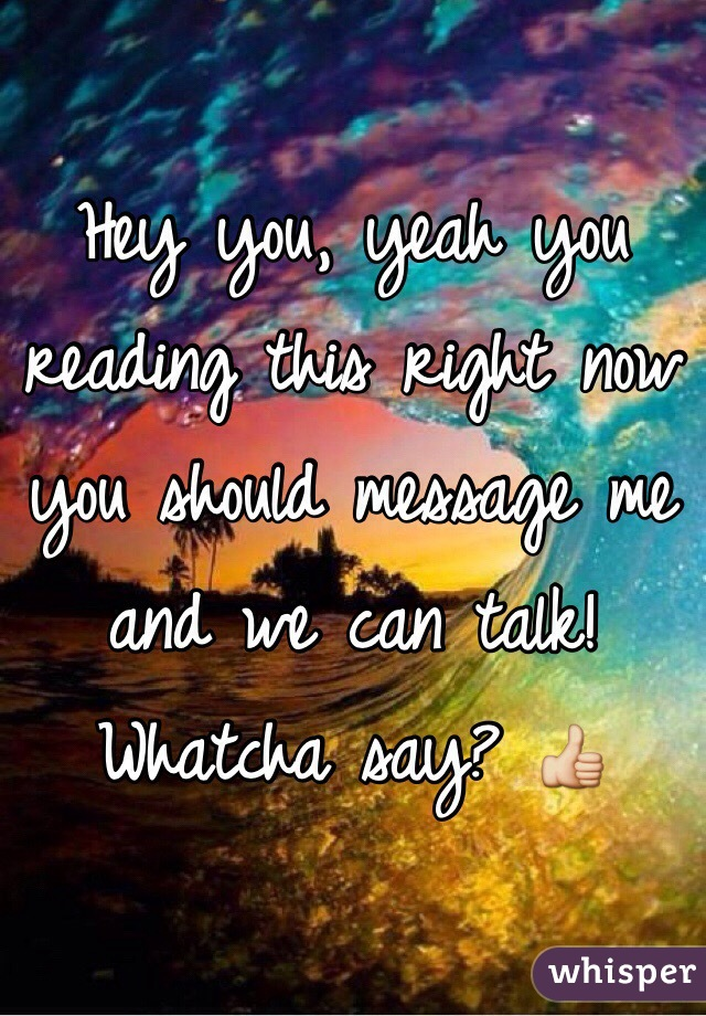 Hey you, yeah you reading this right now you should message me and we can talk! Whatcha say? 👍