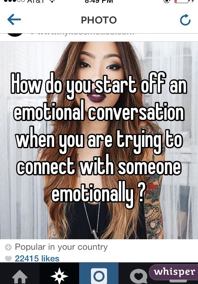 How do you start off an emotional conversation when you are trying to connect with someone emotionally ?
