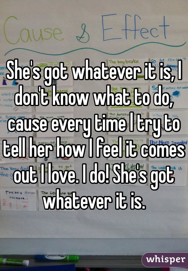 She's got whatever it is, I don't know what to do, cause every time I try to tell her how I feel it comes out I love. I do! She's got whatever it is.