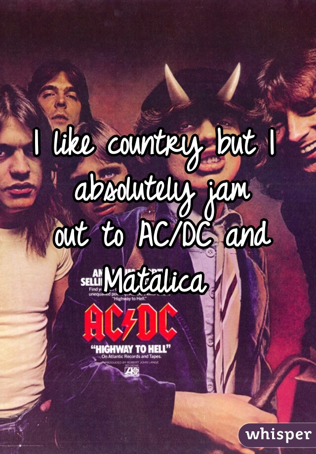 I like country but I  absolutely jam out to AC/DC and Matalica