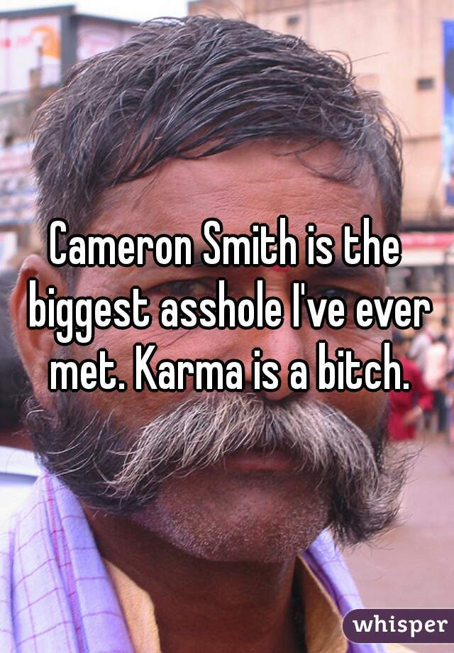 Cameron Smith is the biggest asshole I've ever met. Karma is a bitch.