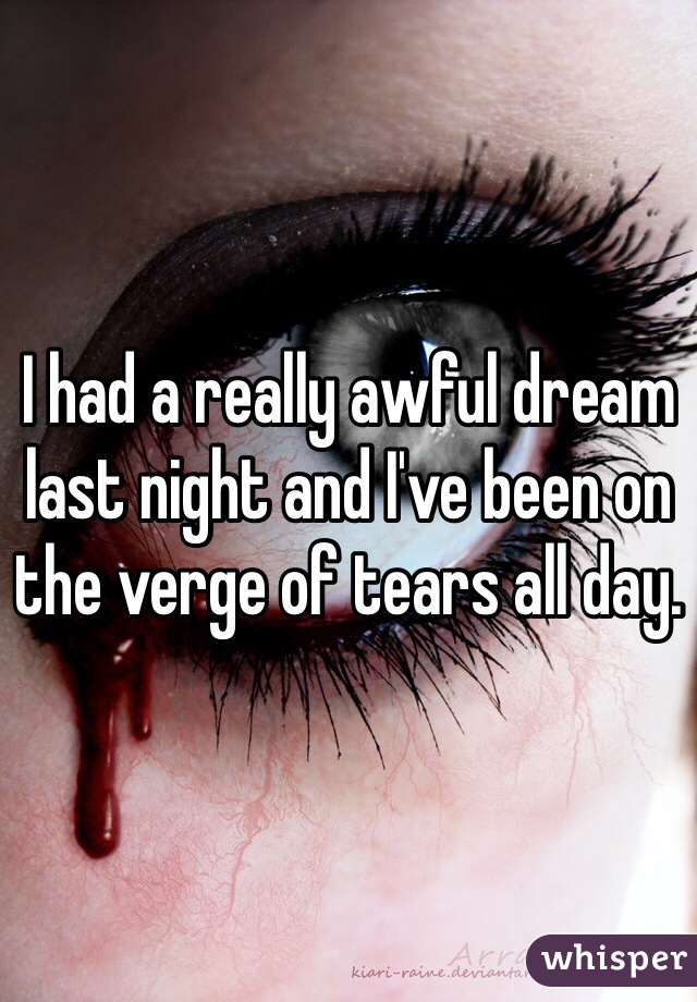 I had a really awful dream last night and I've been on the verge of tears all day.