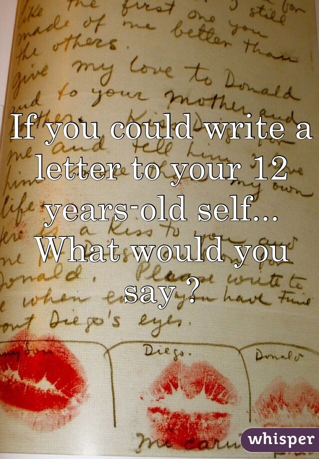 If you could write a letter to your 12 years-old self... What would you say ?