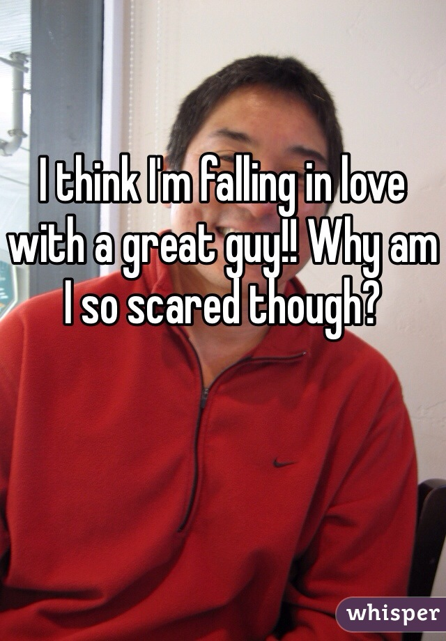 I think I'm falling in love with a great guy!! Why am I so scared though?
