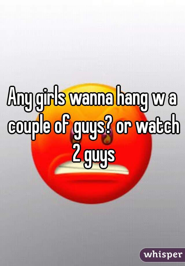 Any girls wanna hang w a couple of guys? or watch 2 guys