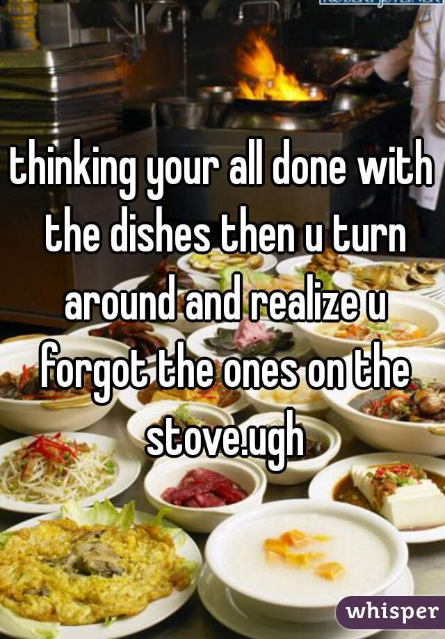 thinking your all done with the dishes then u turn around and realize u forgot the ones on the stove.ugh