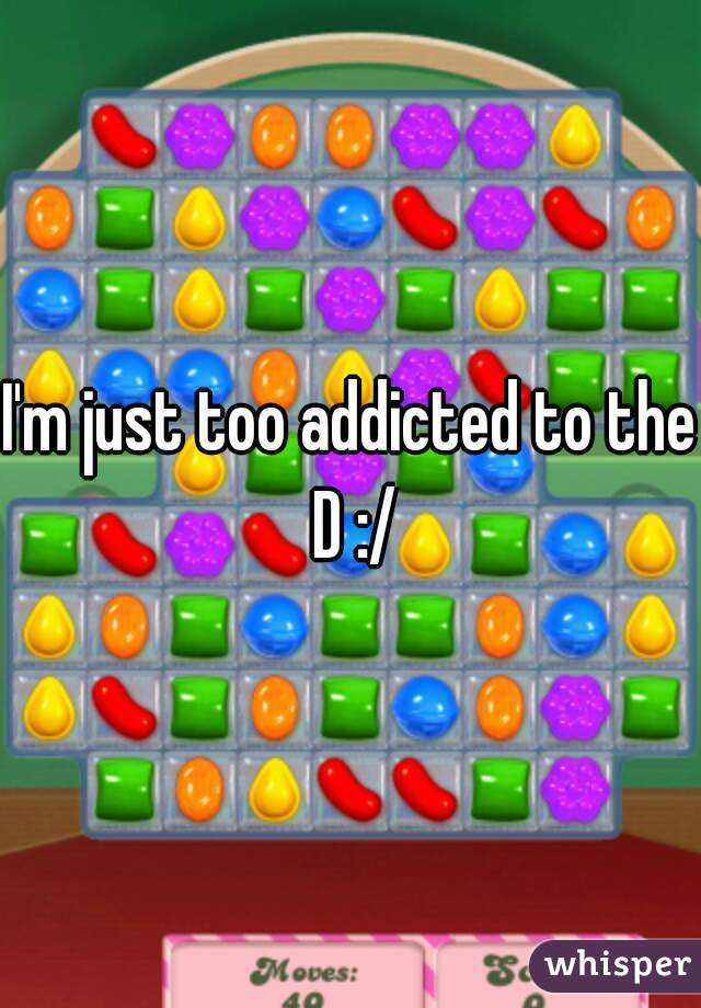 I'm just too addicted to the D :/