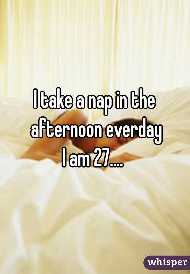 I take a nap in the afternoon everday  I am 27....
