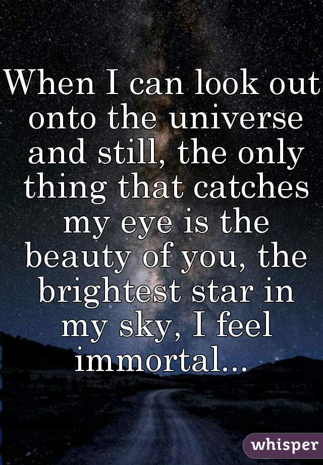 When I can look out onto the universe and still, the only thing that catches my eye is the beauty of you, the brightest star in my sky, I feel immortal...